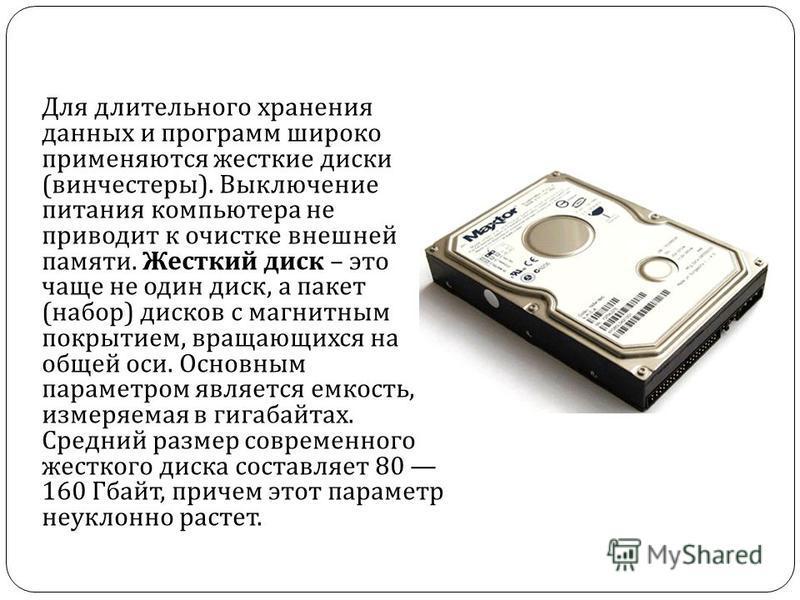 Для длительного хранения данных и программ широко применяются жесткие диски ( винчестеры ). Выключение питания компьютера не приводит к очистке внешней памяти. Жесткий диск – это чаще не один диск, а пакет ( набор ) дисков с магнитным покрытием, вращ