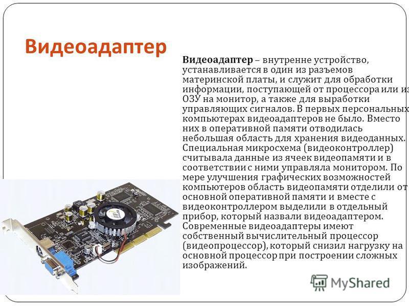 Видеоадаптер Видеоадаптер – внутренне устройство, устанавливается в один из разъемов материнской платы, и служит для обработки информации, поступающей от процессора или из ОЗУ на монитор, а также для выработки управляющих сигналов. В первых персональ