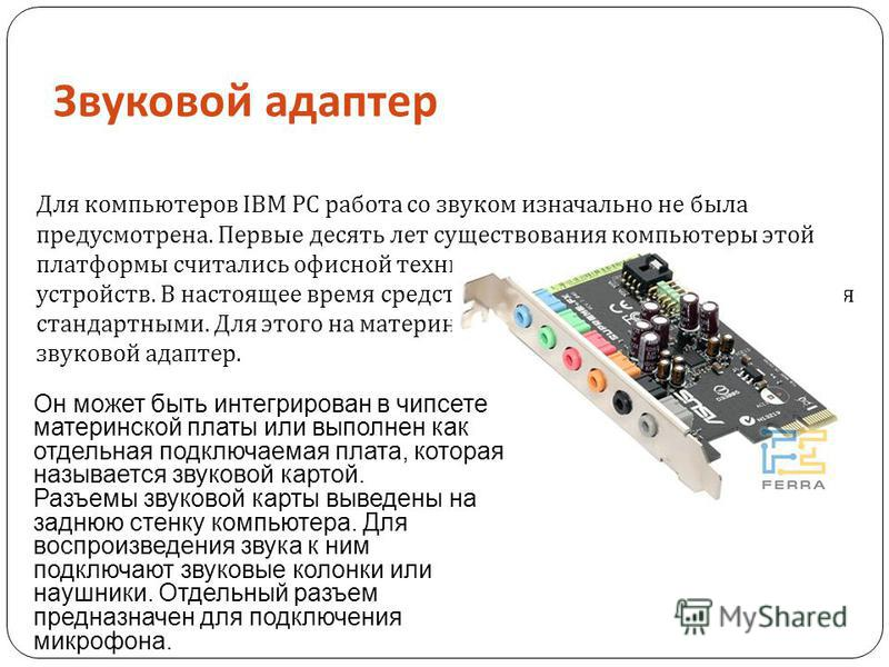 Звуковой адаптер Для компьютеров IBM PC работа со звуком изначально не была предусмотрена. Первые десять лет существования компьютеры этой платформы считались офисной техникой и обходились без звуковых устройств. В настоящее время средства для работы