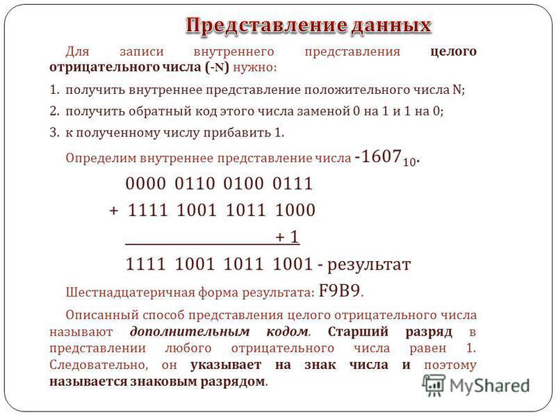 Для записи внутреннего представления целого отрицательного числа (-N) нужно : 1. получить внутреннее представление положительного числа N; 2. получить обратный код этого числа заменой 0 на 1 и 1 на 0; 3. к полученному числу прибавить 1. Определим вну
