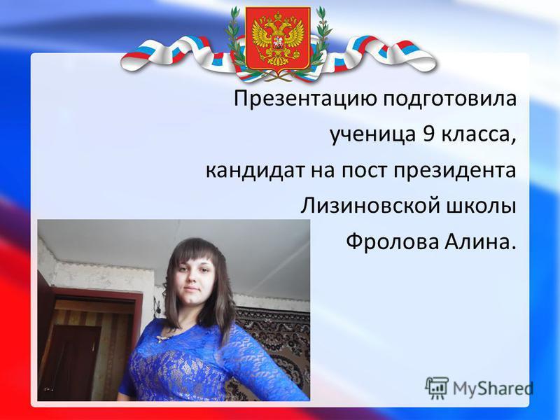 Презентацию подготовила ученица 9 класса, кандидат на пост президента Лизиновской школы Фролова Алина.
