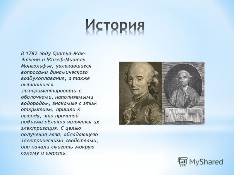 В 1782 году братья Жак- Этьенн и Жозеф-Мишель Монгольфье, увлекавшиеся вопросами динамического воздухоплавания, а также пытавшиеся экспериментировать с оболочками, наполняемыми водородом, знакомые с этим открытием, пришли к выводу, что причиной подъе
