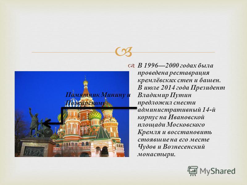 В 19962000 годах была проведена реставрация кремлёвских стен и башен. В июле 2014 года Президент Владимир Путин предложил снести административный 14- й корпус на Ивановской площади Московского Кремля и восстановить стоявшие на его месте Чудов и Возне