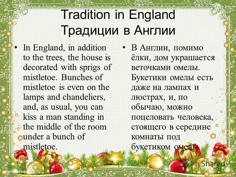 Tradition in England Традиции в Англии In England, in addition to the trees, the house is decorated with sprigs of mistletoe. Bunches of mistletoe is even on the lamps and chandeliers, and, as usual, you can kiss a man standing in the middle of the r