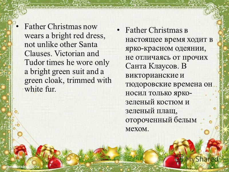 Father Christmas now wears a bright red dress, not unlike other Santa Clauses. Victorian and Tudor times he wore only a bright green suit and a green cloak, trimmed with white fur. Father Christmas в настоящее время ходит в ярко-красном одеянии, не о