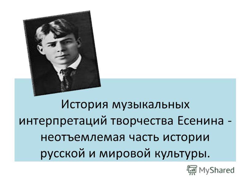 История музыкальных интерпретаций творчества Есенина - неотъемлемая часть истории русской и мировой культуры.