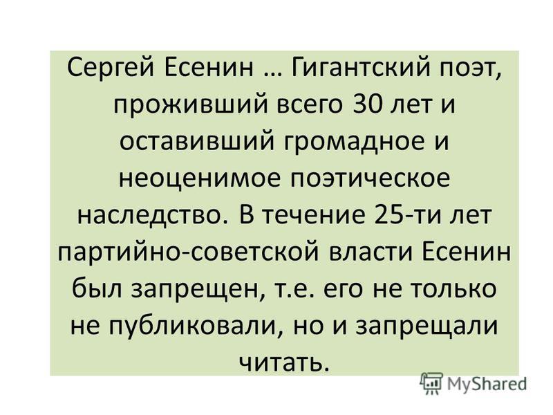 Сергей Есенин … Гигантский поэт, проживший всего 30 лет и оставивший громадное и неоценимое поэтическое наследство. В течение 25-ти лет партийно-советской власти Есенин был запрещен, т.е. его не только не публиковали, но и запрещали читать.