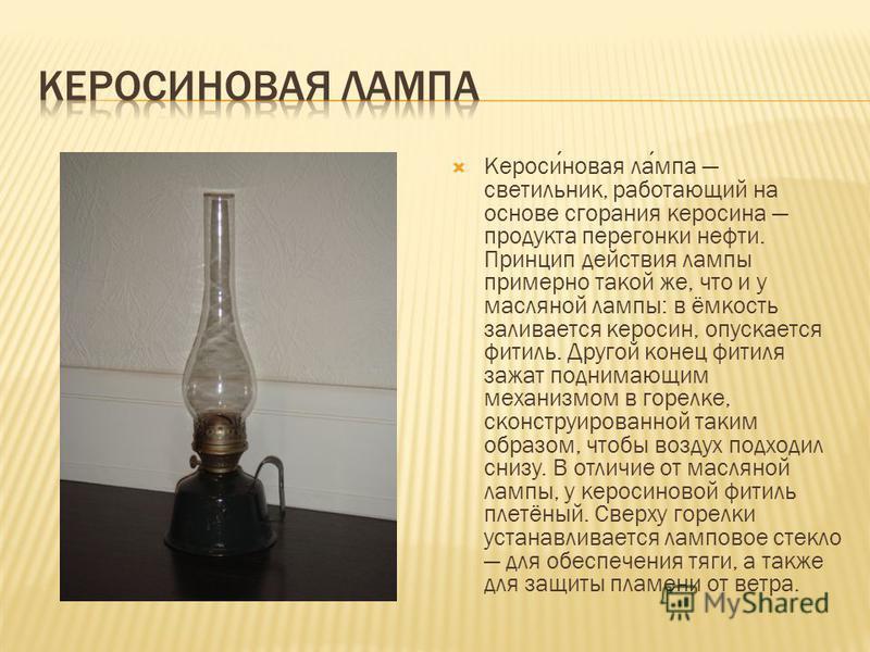 Керосиновая лампа светильник, работающий на основе сгорания керосина продукта перегонки нефти. Принцип действия лампы примерно такой же, что и у масляной лампы: в ёмкость заливается керосин, опускается фитиль. Другой конец фитиля зажат поднимающим ме