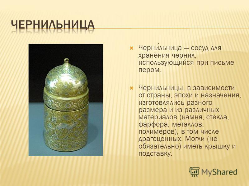 Чернильница сосуд для хранения чернил, использующийся при письме пером. Чернильницы, в зависимости от страны, эпохи и назначения, изготовлялись разного размера и из различных материалов (камня, стекла, фарфора, металлов, полимеров), в том числе драго
