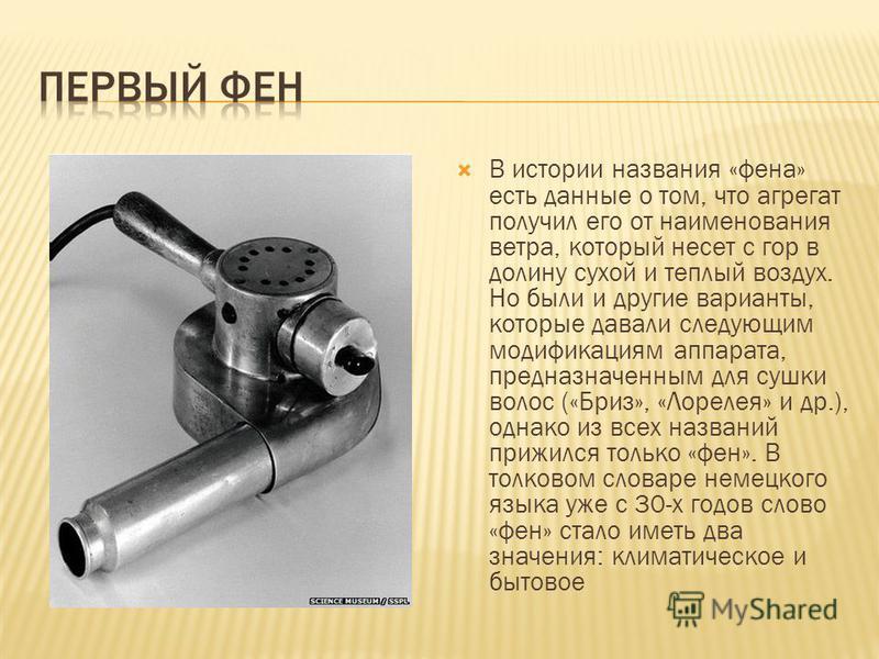 В истории названия «фена» есть данные о том, что агрегат получил его от наименования ветра, который несет с гор в долину сухой и теплый воздух. Но были и другие варианты, которые давали следующим модификациям аппарата, предназначенным для сушки волос
