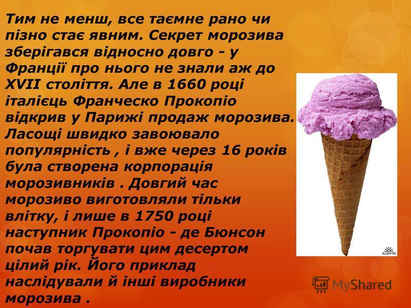Тим не менш, все таємне рано чи пізно стає явним. Секрет морозива зберігався відносно довго - у Франції про нього не знали аж до XVII століття. Але в 1660 році італієць Франческо Прокопіо відкрив у Парижі продаж морозива. Ласощі швидко завоювало попу