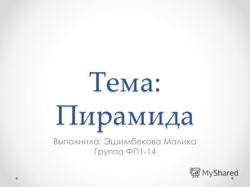 Тема: Пирамида Выполнила: Эшимбекова Малика Группа ФП1-14