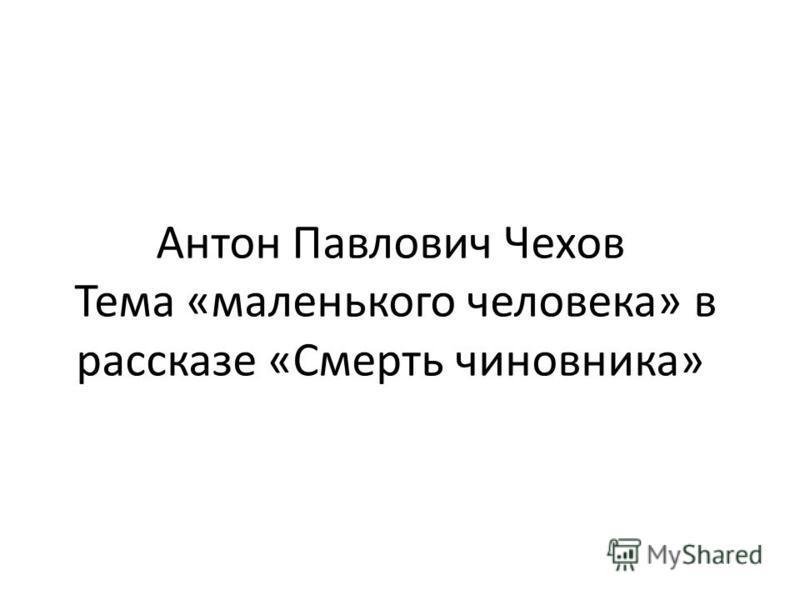Антон Павлович Чехов Тема «маленького человека» в рассказе «Смерть чиновника»