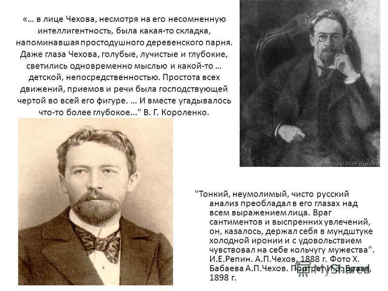 «… в лице Чехова, несмотря на его несомненную интеллигентность, была какая-то складка, напоминавшая простодушного деревенского парня. Даже глаза Чехова, голубые, лучистые и глубокие, светились одновременно мыслью и какой-то … детской, непосредственно