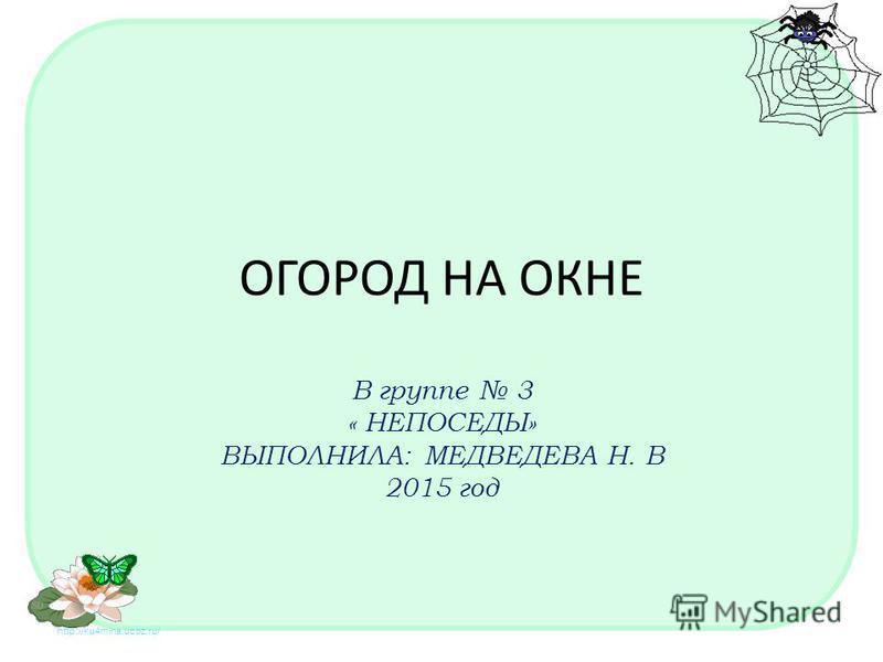 http://ku4mina.ucoz.ru/ ОГОРОД НА ОКНЕ В группе 3 « НЕПОСЕДЫ» ВЫПОЛНИЛА: МЕДВЕДЕВА Н. В 2015 год