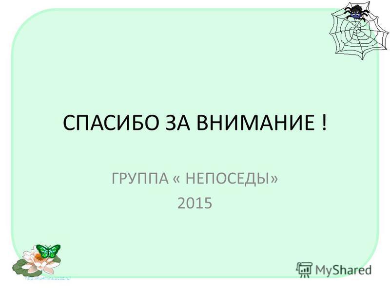 СПАСИБО ЗА ВНИМАНИЕ ! ГРУППА « НЕПОСЕДЫ» 2015