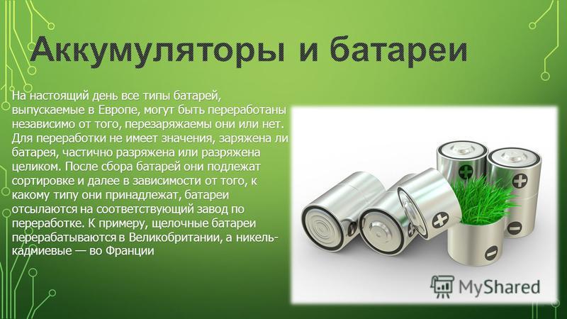 На настоящий день все типы батарей, выпускаемые в Европе, могут быть переработаны независимо от того, перезаряжаемы они или нет. Для переработки не имеет значения, заряжена ли батарея, частично разряжена или разряжена целиком. После сбора батарей они