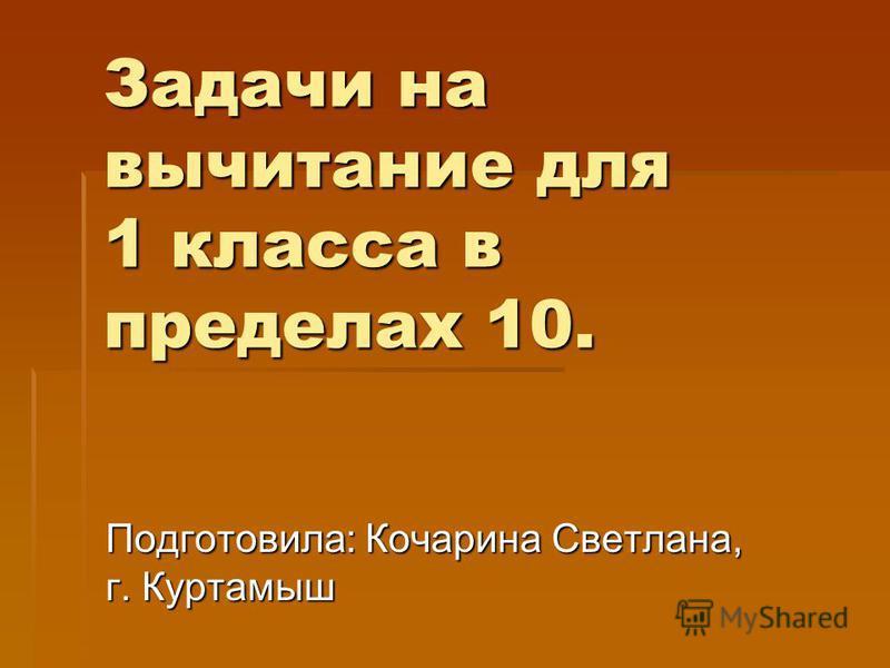 Задачи на вычитание для 1 класса в пределах 10. Подготовила: Кочарина Светлана, г. Куртамыш