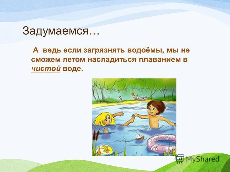 Задумаемся… А ведь если загрязнять водоёмы, мы не сможем летом насладиться плаванием в чистой воде.