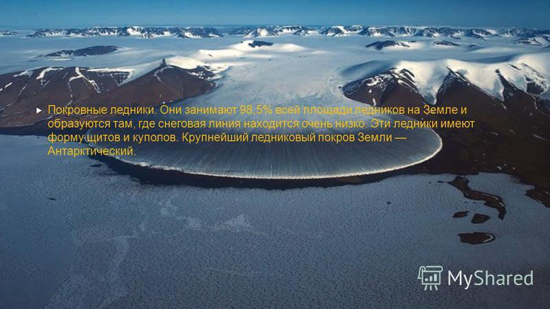Покровные ледники. Они занимают 98,5% всей площади ледников на Земле и образуются там, где снеговая линия находится очень низко. Эти ледники имеют форму щитов и куполов. Крупнейший ледниковый покров Земли Антарктический.