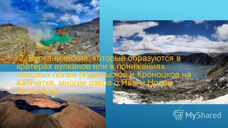 2. Вулканические, которые образуются в кратерах вулканов или в понижениях лавовых полей (Курильское и Кроноцкое на Камчатке, многие озера о.Явы и Новой Зеландии).