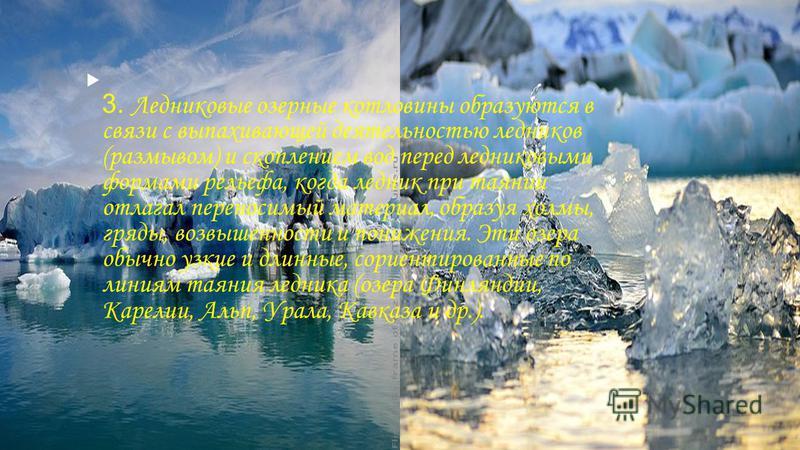 3. Ледниковые озерные котловины образуются в связи с выпахивающей деятельностью ледников (размывом) и скоплением вод перед ледниковыми формами рельефа, когда ледник при таянии отлагал переносимый материал, образуя холмы, гряды, возвышенности и пониже