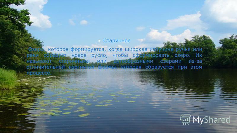 Старичное Озеро, которое формируется, когда широкая излучина ручья или реки образует новое русло, чтобы сформировать озеро. Их называют старинными или дугообразными озерами из-за отличительной изогнутой формы, которая образуется при этом процессе.