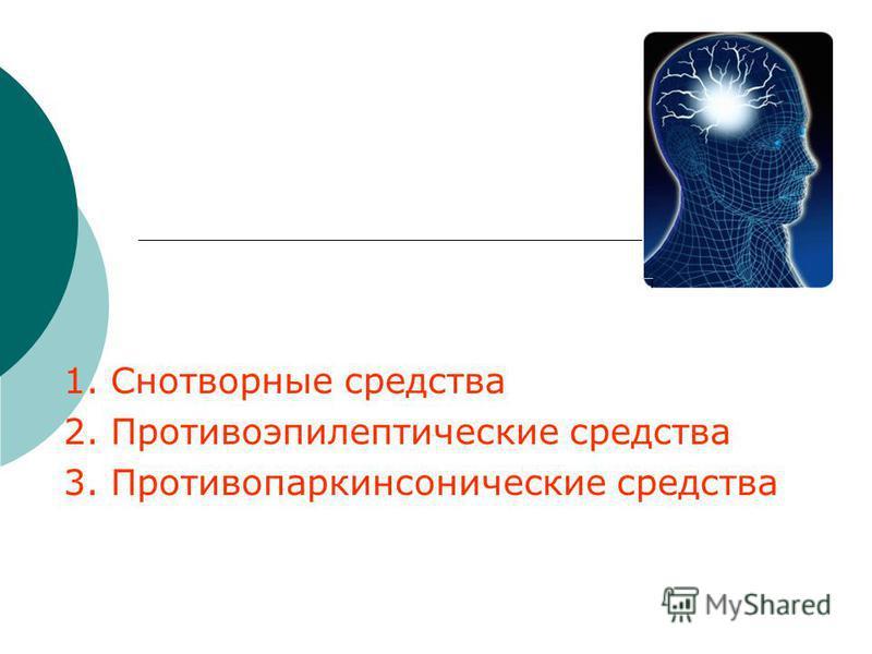1. Снотворные средства 2. Противоэпилептические средства 3. Противопаркинсонические средства