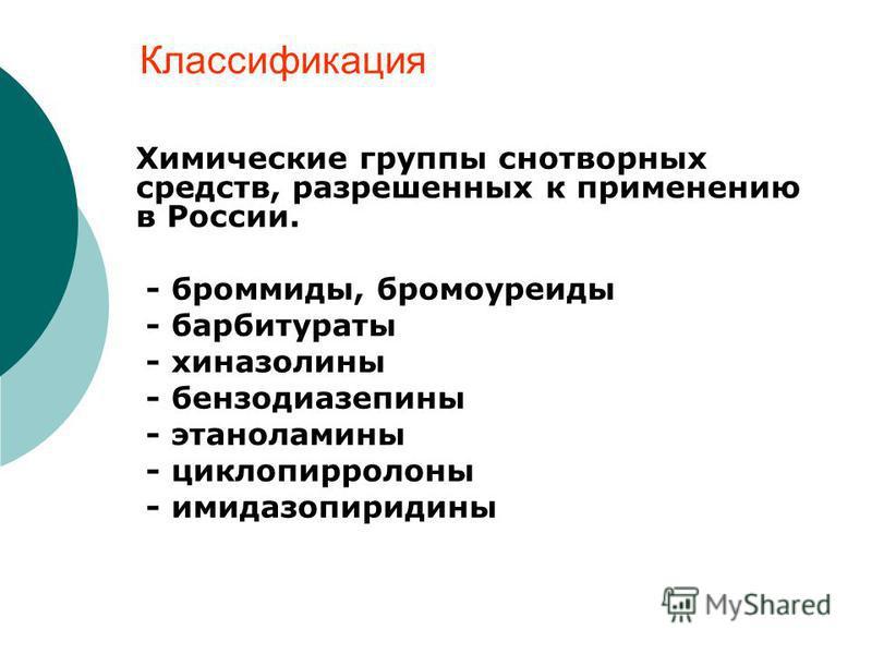 Химические группы снотворных средств, разрешенных к применению в России. - бромиды, бромоуреиды - барбитураты - хиназолины - бензодиазепины - этаноламины - циклопирролоны - имидазопиридины Классификация