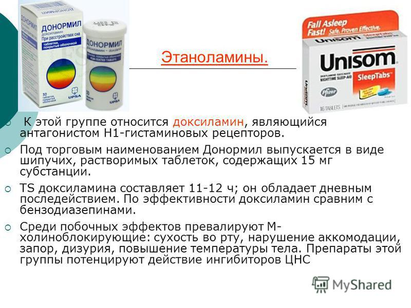 Этаноламины. К этой группе относится доксиламин, являющийся антагонистом H1-гистаминовых рецепторов. Под торговым наименованием Донормил выпускается в виде шипучих, растворимых таблеток, содержащих 15 мг субстанции. ТЅ доксиламина составляет 11-12 ч;