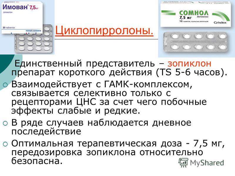 Циклопирролоны. Единственный представитель – зопиклон препарат короткого действия (ТЅ 5-6 часов). Взаимодействует с ГАМК-комплексом, связывается селективно только с рецепторами ЦНС за счет чего побочные эффекты слабые и редкие. В ряде случаев наблюда