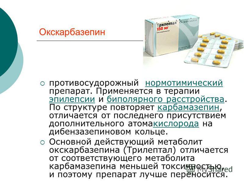 Окскарбазепин противосудорожный нормотимический препарат. Применяется в терапии эпилепсии и биполярного расстройства. По структуре повторяет карбамазепин, отличается от последнего присутствием дополнительного атомакислорода на дибензазепиновом кольце
