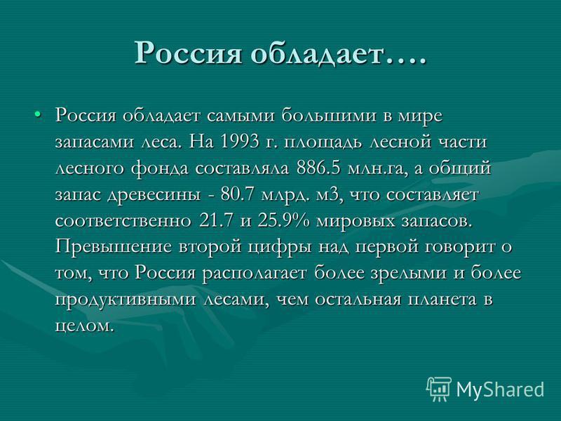 Россия обладает…. Россия обладает самыми большими в мире запасами леса. На 1993 г. площадь лесной части лесного фонда составляла 886.5 млн.га, а общий запас древесины - 80.7 млрд. м 3, что составляет соответственно 21.7 и 25.9% мировых запасов. Превы