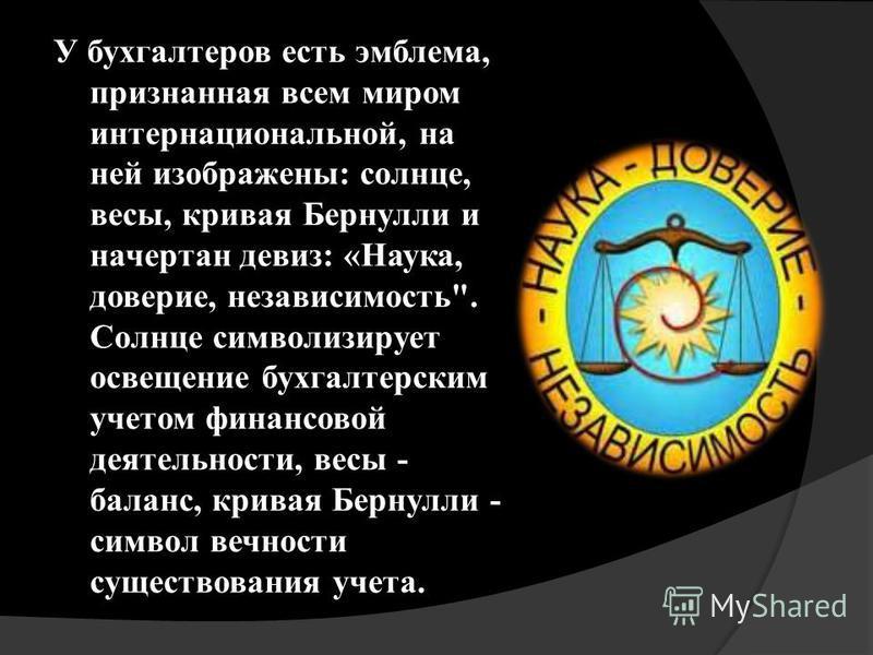 У бухгалтеров есть эмблема, признанная всем миром интернациональной, на ней изображены: солнце, весы, кривая Бернулли и начертан девиз: «Наука, доверие, независимость