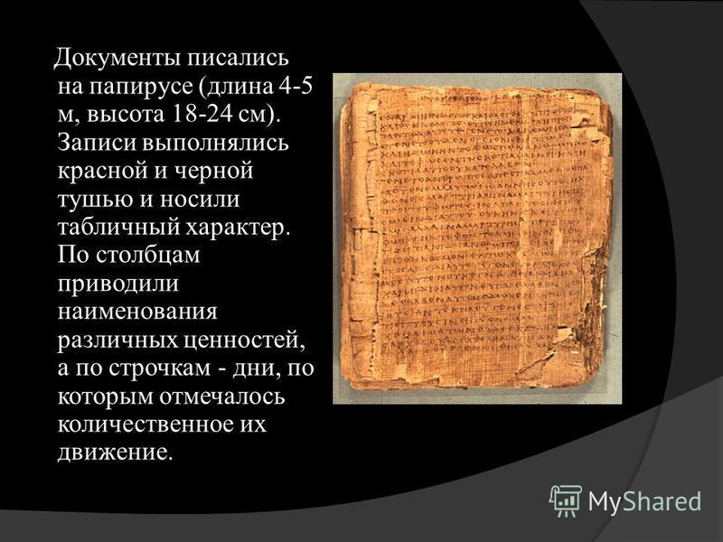 Документы писались на папирусе (длина 4-5 м, высота 18-24 см). Записи выполнялись красной и черной тушью и носили табличный характер. По столбцам приводили наименования различных ценностей, а по строчкам - дни, по которым отмечалось количественное их