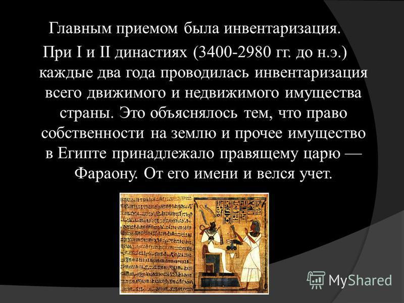 Главным приемом была инвентаризация. При I и II династиях (3400-2980 гг. до н.э.) каждые два года проводилась инвентаризация всего движимого и недвижимого имущества страны. Это объяснялось тем, что право собственности на землю и прочее имущество в Ег
