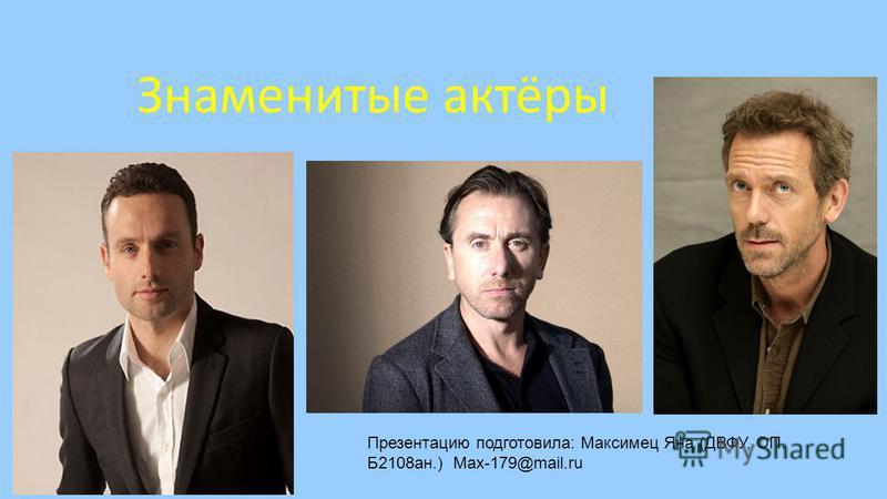 Знаменитые актёры Презентацию подготовила: Максимец Яна (ДВФУ, ОП. Б2108 ан.) Max-179@mail.ru