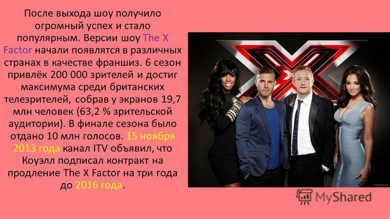 После выхода шоу получило огромный успех и стало популярным. Версии шоу The X Factor начали появляться в различных странах в качестве франшиз. 6 сезон привлёк 200 000 зрителей и достиг максимума среди британских телезрителей, собрав у экранов 19,7 мл