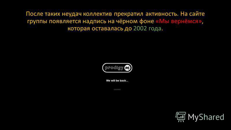 После таких неудач коллектив прекратил активность. На сайте группы появляется надпись на чёрном фоне «Мы вернёмся», которая оставалась до 2002 года.