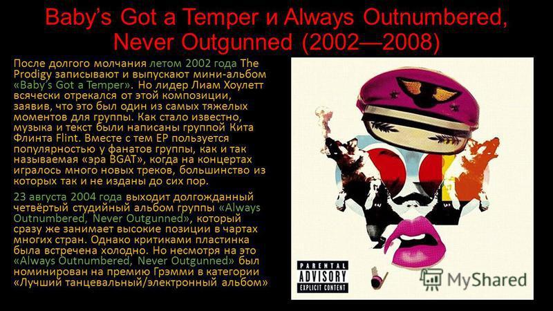 Babys Got a Temper и Always Outnumbered, Never Outgunned (20022008) После долгого молчания летом 2002 года The Prodigy записывают и выпускают мини-альбом «Babys Got a Temper». Но лидер Лиам Хоулетт всячески отрекался от этой композиции, заявив, что э