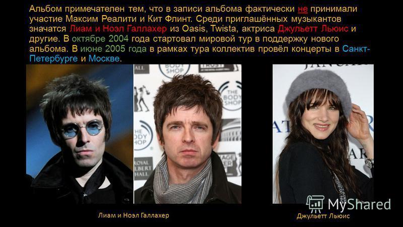 Альбом примечателен тем, что в записи альбома фактически не принимали участие Максим Реалити и Кит Флинт. Среди приглашённых музыкантов значатся Лиам и Ноэл Галлахер из Oasis, Twista, актриса Джульетт Льюис и другие. В октябре 2004 года стартовал мир