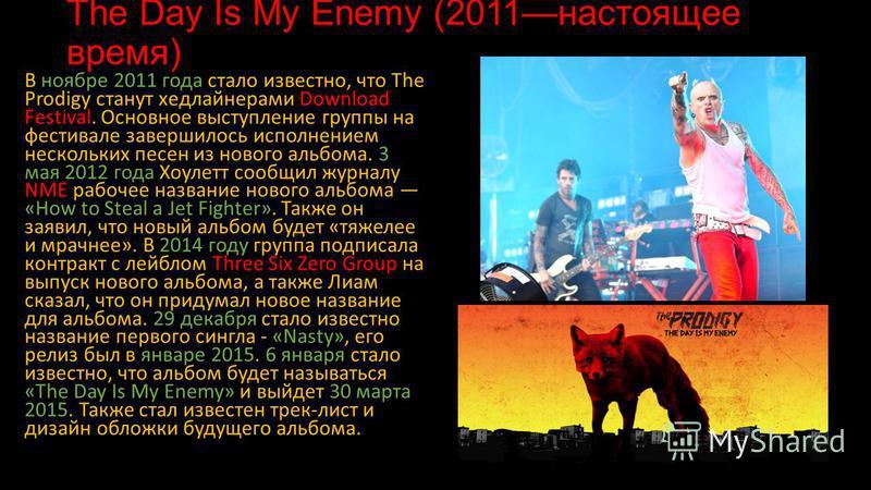 The Day Is My Enemy (2011 настоящее время) В ноябре 2011 года стало известно, что The Prodigy станут хедлайнерами Download Festival. Основное выступление группы на фестивале завершилось исполнением нескольких песен из нового альбома. 3 мая 2012 года