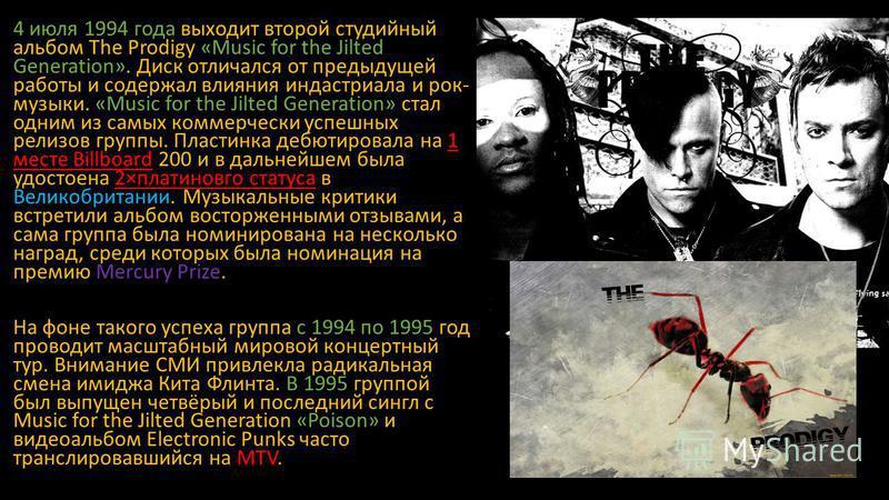4 июля 1994 года выходит второй студийный альбом The Prodigy «Music for the Jilted Generation». Диск отличался от предыдущей работы и содержал влияния индастриала и рок- музыки. «Music for the Jilted Generation» стал одним из самых коммерчески успешн