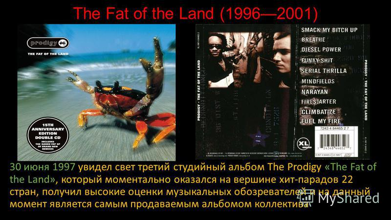 The Fat of the Land (19962001) 30 июня 1997 увидел свет третий студийный альбом The Prodigy «The Fat of the Land», который моментально оказался на вершине хит-парадов 22 стран, получил высокие оценки музыкальных обозревателей и на данный момент являе