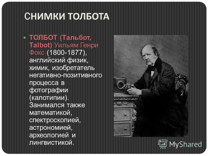 C НИМКИ ТОЛБОТА ТОЛБОТ (Тальбот, Таlbot) Уильям Генри Фокс ТОЛБОТ (Тальбот, Таlbot) Уильям Генри Фокс (1800-1877), английский физик, химик, изобретатель негативно-позитивного процесса в фотографии (калотипии). Занимался также математикой, спектроскоп