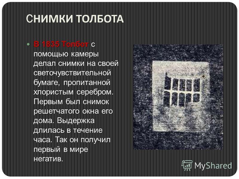 C НИМКИ ТОЛБОТА В 1835 Толбот с помощью камеры делал снимки на своей светочувствительной бумаге, пропитанной хлористым серебром. Первым был снимок решетчатого окна его дома. Выдержка длилась в течение часа. Так он получил первый в мире негатив. В 183