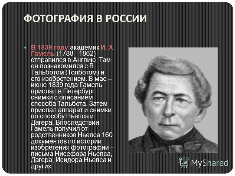 ФОТОГРАФИЯ В РОССИИ В 1839 году академик И. Х. Гамель (1788 - 1862) отправился в Англию. Там он познакомился с В. Тальботом (Толботом) и его изобретением. В мае – июне 1839 года Гамель прислал в Петербург снимки с описанием способа Тальбота. Затем пр