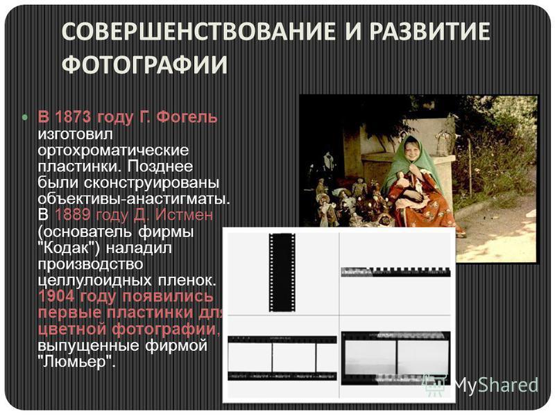 СОВЕРШЕНСТВОВАНИЕ И РАЗВИТИЕ ФОТОГРАФИИ В 1873 году Г. Фогель изготовил ортохроматические пластинки. Позднее были сконструированы объективы-анастигматы. В 1889 году Д. Истмен (основатель фирмы