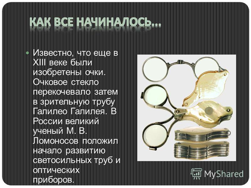 Известно, что еще в XIII веке были изобретены очки. Очковое стекло перекочевало затем в зрительную трубу Галилео Галилея. В России великий ученый М. В. Ломоносов положил начало развитию светосильных труб и оптических приборов. Известно, что еще в XII