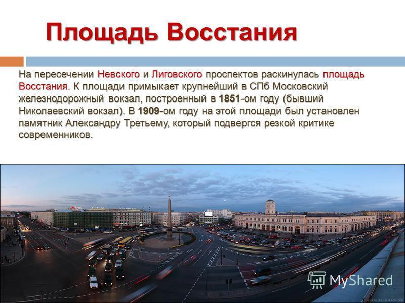 Площадь Восстания Площадь Восстания На пересечении Невского и Лиговского проспектов раскинулась площадь Восстания. К площади примыкает крупнейший в СПб Московский железнодорожный вокзал, построенный в 1851-ом году (бывший Николаевский вокзал). В 1909